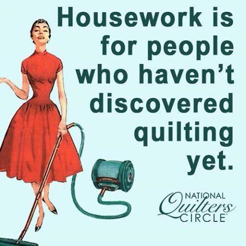 Housework is for people who haven't discovered quilting yet.